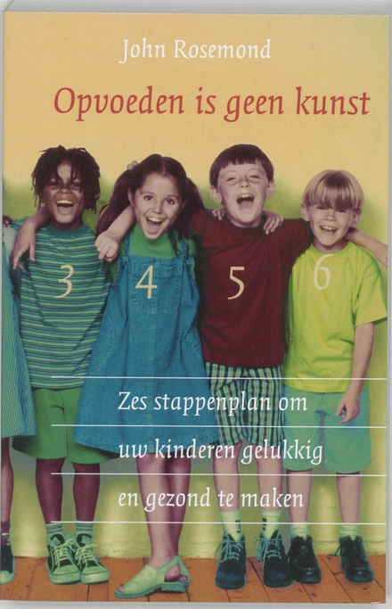 Opvoeden is geen kunst : zes-stappenplan om uw kinderen gelukkig en gezond te maken