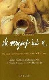 Ik vergeef het u : de troostbrieven van Maria Rubens en een beknopte geschiedenis van de Oranje-Nassaus in de Midde...