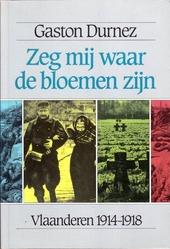Zeg mij waar de bloemen zijn : beelden uit de Eerste Wereldoorlog in Vlaanderen