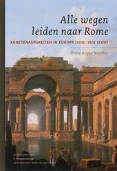 Alle wegen leiden naar Rome : kunstenaarsreizen in Europa 16de-19de eeuw