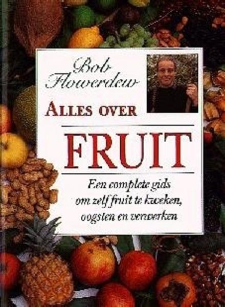 Alles over fruit : een complete gids om zelf fruit te kweken, oogsten en verwerken