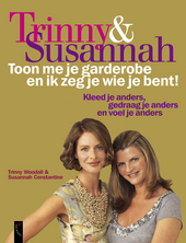 Trinny & Susannah : toon me je garderobe en ik zeg je wie je bent : kleed je anders, gedraag je anders en voel je a...
