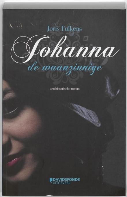 Johanna de Waanzinnige : een historische roman - Het tragische levensverhaal van een bijzondere vrouw uit de 15e eeuw