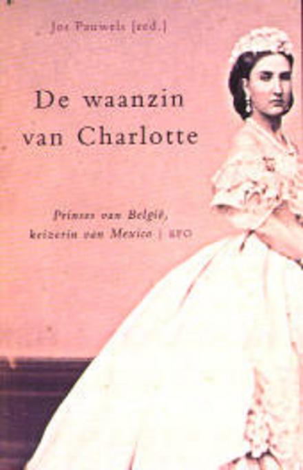 De waanzin van Charlotte : prinses van België, keizerin van Mexico