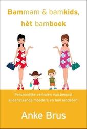 Bammam & bamkids, het bamboek : persoonlijke verhalen van bewust alleenstaande moeders en hun kinderen!