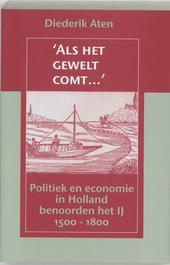 'Als het gewelt comt ...' : politiek en economie in Holland benoorden het IJ 1500-1800