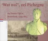 Wat nu ?, zei Pichegru : de Franse Tijd in Nederland 1795-1813