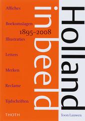 Holland in beeld 1895-2008 : affiches, boekomslagen, illustraties, letters, merken, reclame, tijdschriften