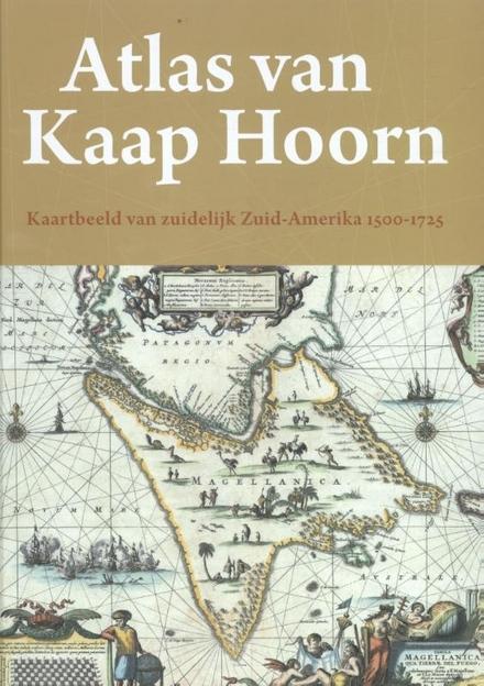 Atlas van Kaap Hoorn : kaartbeeld van zuidelijk Zuid-Amerika 1500-1725
