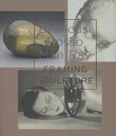 Brancusi, Rosso, Man Ray : framing sculpture