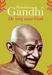 De weg naar God : een selectie uit de geschriften van Mahatma Gandhi