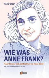 Wie was Anne Frank? : haar leven, het Achterhuis en haar dood : een korte biografie voor jong en oud
