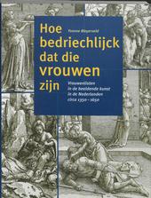 Hoe bedriechlijck dat die vrouwen zijn : vrouwenlisten in de beeldende kunst in de Nederlanden circa 1350-1650