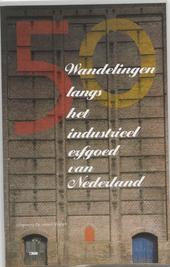 Langs het industrieel erfgoed van Nederland : 50 wandelingen met museumbezoek