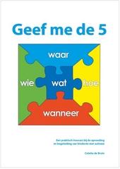Geef me de 5 : wat, hoe, waar, wanneer, wie : een praktisch houvast bij de opvoeding en begeleiding van kinderen me...