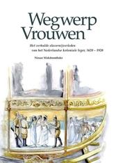 Wegwerpvrouwen : het verhulde slavernijverleden van het Nederlandse koloniale leger, 1620-1920