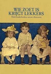 Wie zoet is krijgt lekkers : oude kinderboeken, nieuwe illustraties