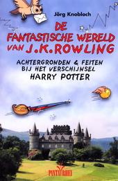 De fantastische wereld van J.K. Rowling : achtergronden en feiten bij het verschijnsel Harry Potter