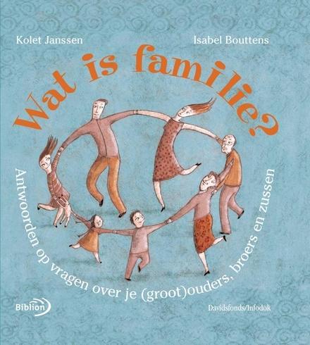 Wat is familie ? : antwoorden op vragen over je (groot)ouders, broers en zussen