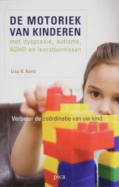 De motoriek van kinderen met dyspraxie, autisme, ADHD en leerstoornissen : verbeter de coördinatie van uw kind