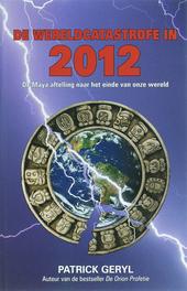 De wereldcatastrofe in 2012 : de Maya aftelling naar het einde van onze wereld