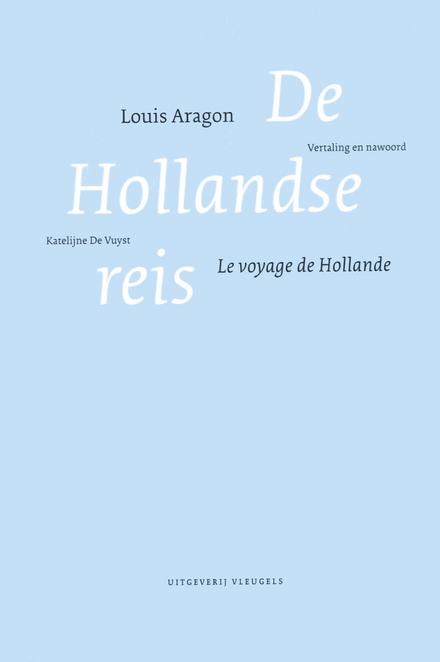 De Hollandse reis : Louis Aragon; vertaling en nawoord Katelijne De Vuyst - U9topie van de liefde