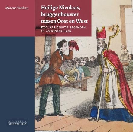 Heilige Nicolaas, bruggenbouwer tussen Oost en West : 1700 jaar devotie, legenden en volksgebruiken