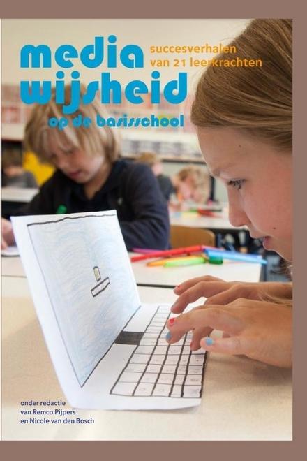 Mediawijsheid op de basisschool : succesverhalen van 21 leerkrachten
