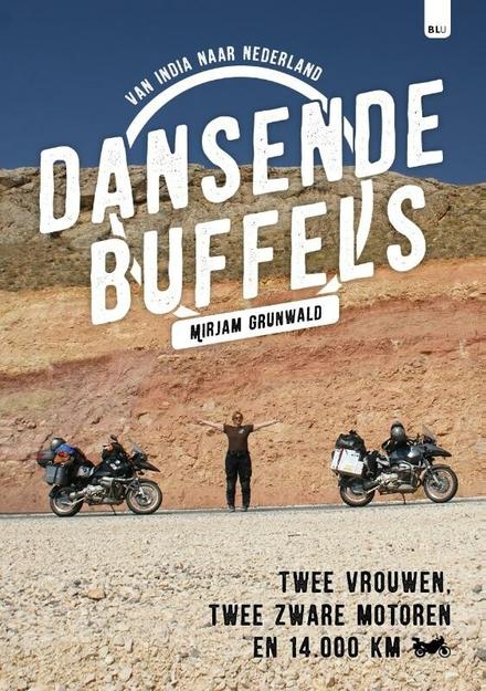 Dansende Buffels : van India naar Nederland : twee vrouwen, twee zware motoren en 14.000 kilometer