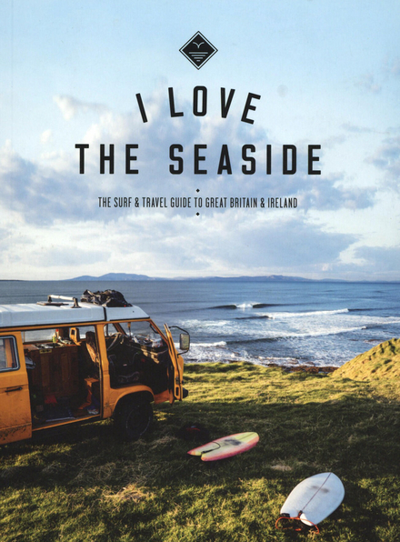I love the seaside : the surf & travel guide to Great Britain & Ireland