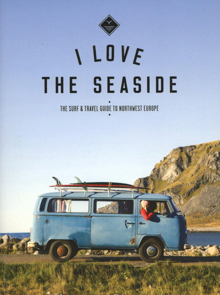 I love the seaside : the surf & travel guide to northwest Europe