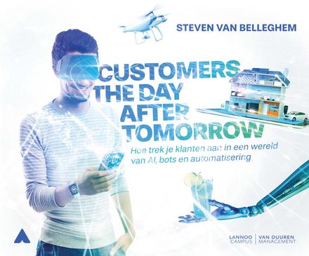 Customers the day after tomorrow : hoe trek je klanten aan in een wereld van AI, bots en automatisering