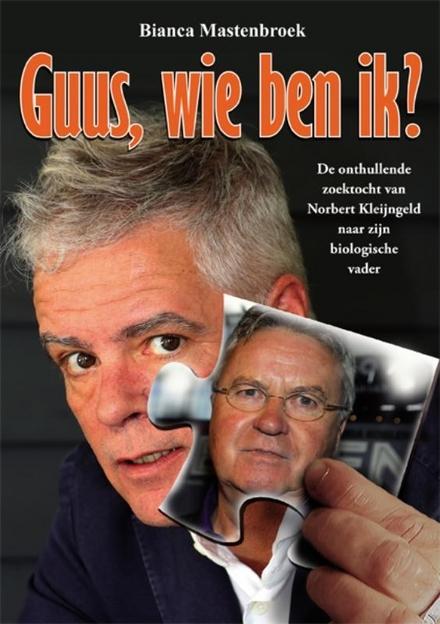 Guus, wie ben ik? : de onthullende zoektocht van Norbert Kleijngeld naar zijn biologische vader