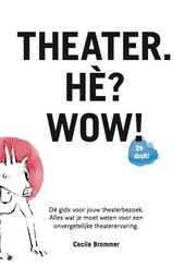 Theater. Hè? Wow! : dé gids voor jouw theaterbezoek : alles wat je moet weten voor een onvergetelijke theaterervari...