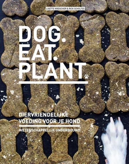Dog. Eat. Plant : het diervriendelijke dieet voor je hond