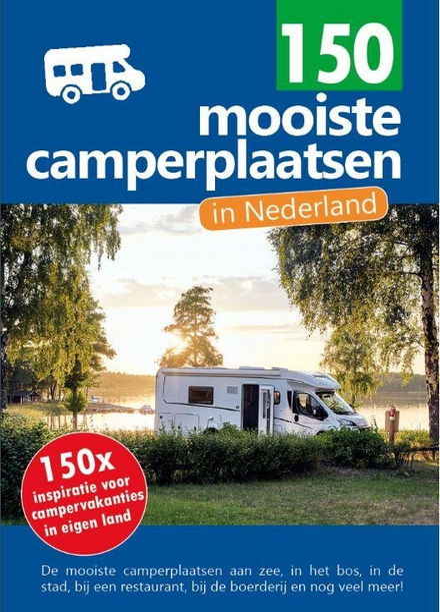 150 mooiste camperplaatsen in Nederland : 150x inspiratie voor campervakanties in eigen land!