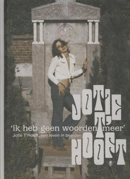 'Ik heb geen woorden meer' : Jotie T'Hooft, een leven in beelden