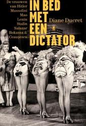In bed met een dictator : de vrouwen van Hitler, Mussolini, Mao, Lenin, Stalin, Salazar, Bokassa & Ceausescu