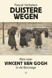 Duistere wegen : reis naar Vincent van Gogh in de Borinage