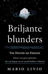 Briljante blunders : van Darwin tot Einstein - missers van grote geleerden die ons begrip van de wereld hebben verb...