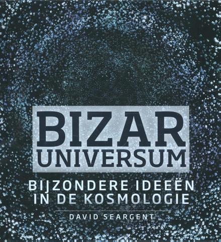 Bizar universum : rare ideeën in de kosmologie