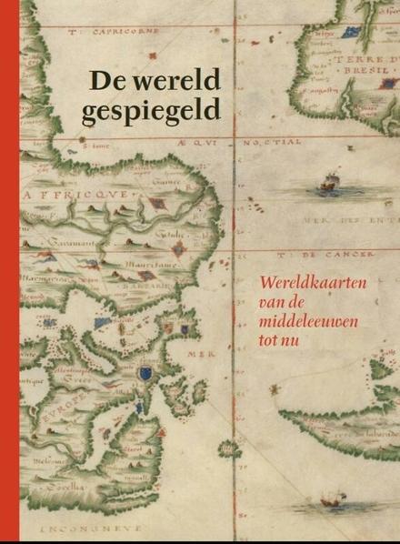 De wereld gespiegeld : wereldkaarten van de Middeleeuwen tot nu