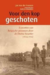 Voor den kop geschoten : executies van Belgische spionnen door de Duitse bezetter 1914-1918