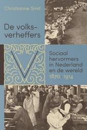 De volksverheffers : sociaal hervormers in Nederland en de wereld, 1870-1914