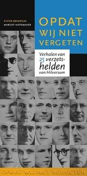 Opdat wij niet vergeten : verhalen van 25 verzetshelden van Hilversum