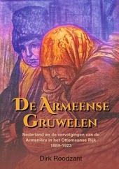 De Armeense gruwelen : Nederland en de vervolgingen van de Armeniërs in het Ottomaanse Rijk : 1889-1923