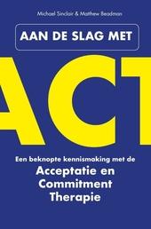 Aan de slag met ACT : een beknopte kennismaking met de Acceptatie & Commitment Therapie