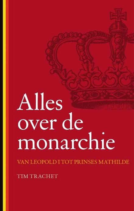 Alles over de monarchie : van Leopold I tot prinses Mathilde