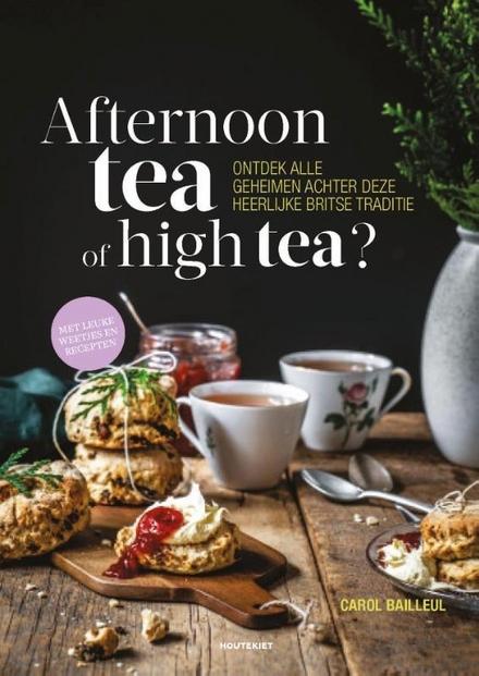 Afternoon tea of high tea? : ontdek alle geheimen achter deze heerlijke Britse traditie