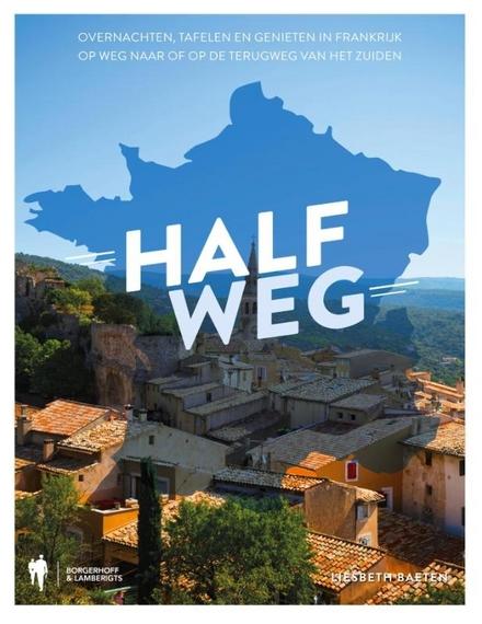 Halfweg : overnachten, tafelen en genieten in Frankrijk op weg naar of op de terugweg van het Zuiden